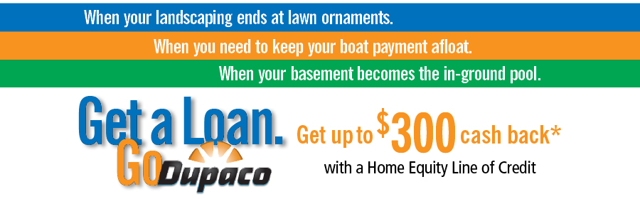For a limited time, get up to $300 cash back* with a Dupaco Home Equity Line of Credit